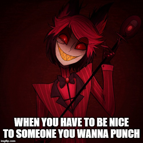 WHEN YOU HAVE TO BE NICE TO SOMEONE YOU WANNA PUNCH | image tagged in play nice,alastor,hazbin hotel | made w/ Imgflip meme maker