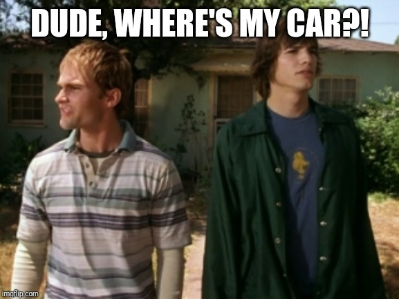 dude wheres my car | DUDE, WHERE'S MY CAR?! | image tagged in dude wheres my car | made w/ Imgflip meme maker