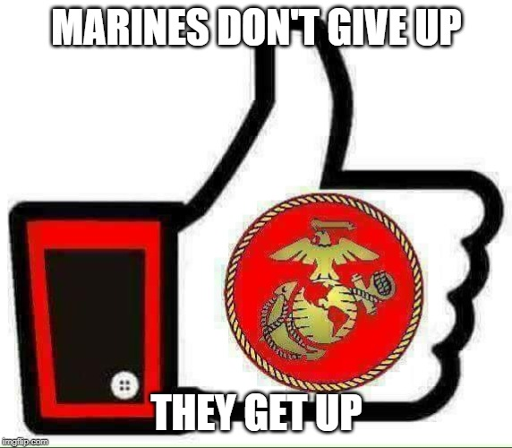 Marines Don't Give Up |  MARINES DON'T GIVE UP; THEY GET UP | image tagged in marine corps,semperfi | made w/ Imgflip meme maker