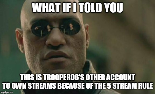 Matrix Morpheus |  WHAT IF I TOLD YOU; THIS IS TROOPER06'S OTHER ACCOUNT TO OWN STREAMS BECAUSE OF THE 5 STREAM RULE | image tagged in memes,matrix morpheus | made w/ Imgflip meme maker