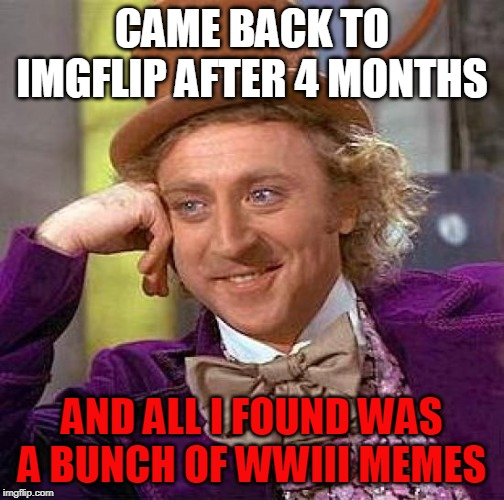 True story... | CAME BACK TO IMGFLIP AFTER 4 MONTHS AND ALL I FOUND WAS A BUNCH OF WWIII MEMES | image tagged in memes,creepy condescending wonka,return,imgflip community,wwiii,meanwhile on imgflip | made w/ Imgflip meme maker