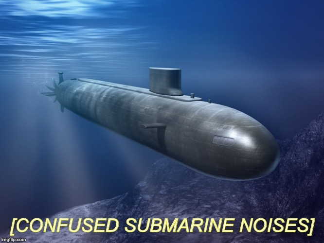 submarine | [CONFUSED SUBMARINE NOISES] | image tagged in submarine | made w/ Imgflip meme maker