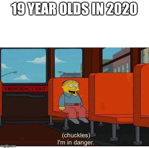 I'm in danger |  19 YEAR OLDS IN 2020 | image tagged in i'm in danger | made w/ Imgflip meme maker