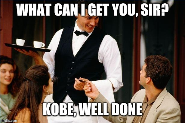 waiter |  WHAT CAN I GET YOU, SIR? KOBE, WELL DONE | image tagged in waiter | made w/ Imgflip meme maker