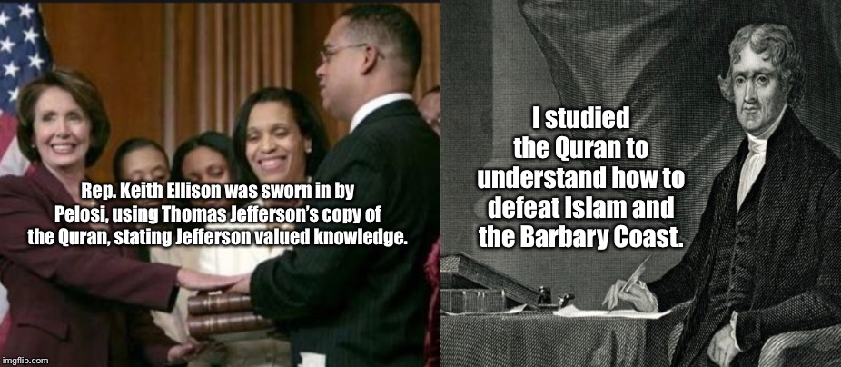 Disgraceful Pelosi |  I studied the Quran to understand how to defeat Islam and the Barbary Coast. Rep. Keith Ellison was sworn in by Pelosi, using Thomas Jefferson's copy of the Quran, stating Jefferson valued knowledge. | image tagged in nancy pelosi,islam,memes,barbary coast,thomas jefferson,quran | made w/ Imgflip meme maker