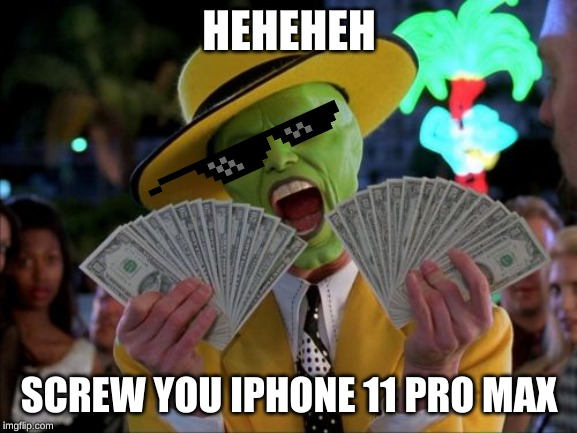 Money Money |  HEHEHEH; SCREW YOU IPHONE 11 PRO MAX | image tagged in memes,money money | made w/ Imgflip meme maker