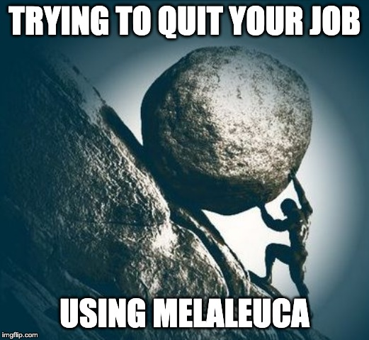 TRYING TO QUIT YOUR JOB; USING MELALEUCA | image tagged in hard work | made w/ Imgflip meme maker