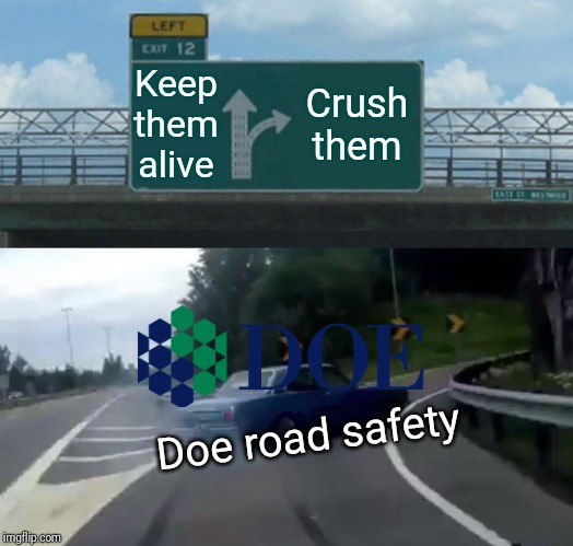 Left Exit 12 Off Ramp |  Keep them alive; Crush them; Doe road safety | image tagged in memes,left exit 12 off ramp,doe road safety | made w/ Imgflip meme maker