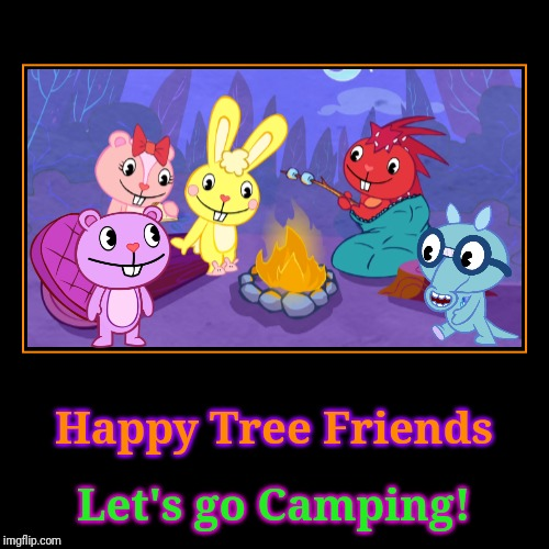 HTF Goes Camping! | Happy Tree Friends | Let's go Camping! | image tagged in demotivationals,happy tree friends,animation,cartoon,camping | made w/ Imgflip demotivational maker