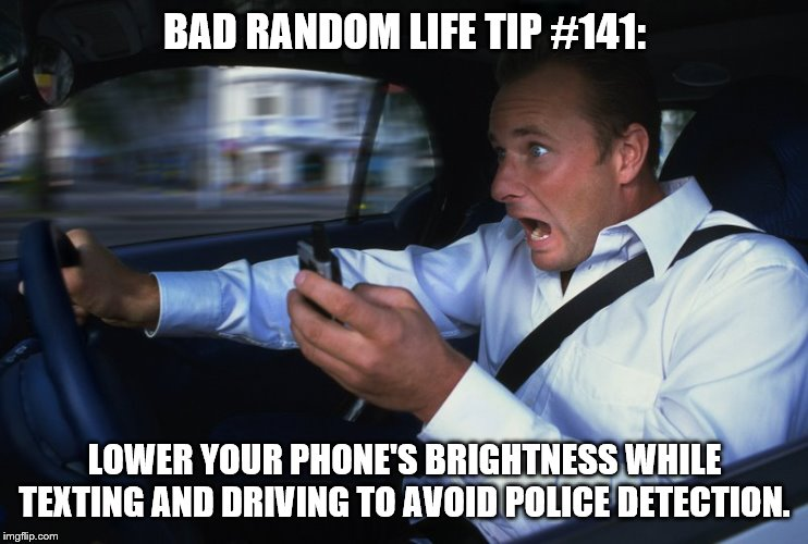 Texting and driving |  BAD RANDOM LIFE TIP #141:; LOWER YOUR PHONE'S BRIGHTNESS WHILE TEXTING AND DRIVING TO AVOID POLICE DETECTION. | image tagged in texting and driving | made w/ Imgflip meme maker