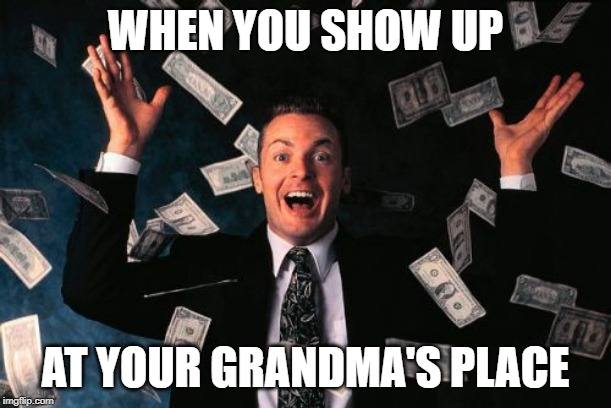 Money Man | WHEN YOU SHOW UP AT YOUR GRANDMA'S PLACE | image tagged in memes,money man | made w/ Imgflip meme maker