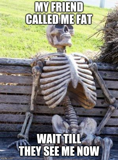 Waiting Skeleton | MY FRIEND CALLED ME FAT WAIT TILL THEY SEE ME NOW | image tagged in memes,waiting skeleton | made w/ Imgflip meme maker