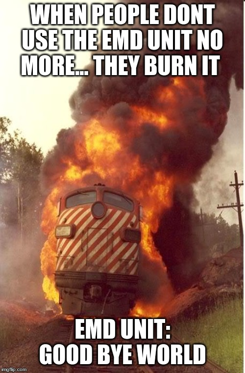 Train Fire |  WHEN PEOPLE DONT USE THE EMD UNIT NO MORE... THEY BURN IT; EMD UNIT: GOOD BYE WORLD | image tagged in train fire | made w/ Imgflip meme maker