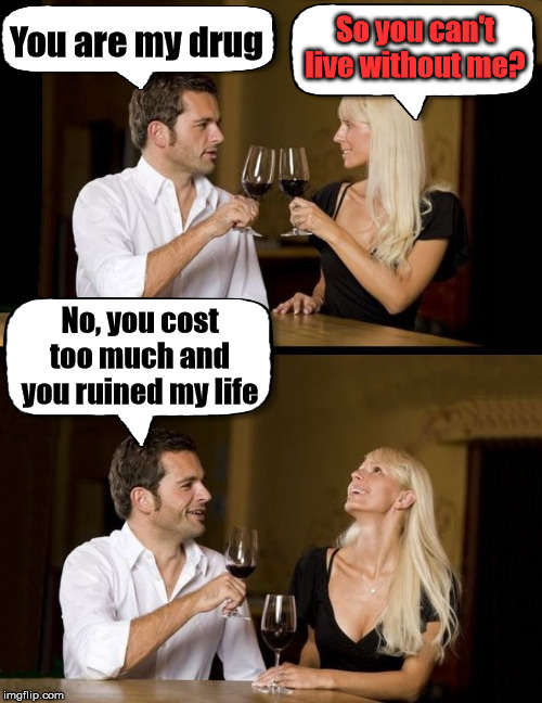 I would think she would not laugh at you .... good for a breakup though. |  You are my drug; So you can't live without me? No, you cost too much and you ruined my life | image tagged in couple drinking,drug,destroy,relationship | made w/ Imgflip meme maker