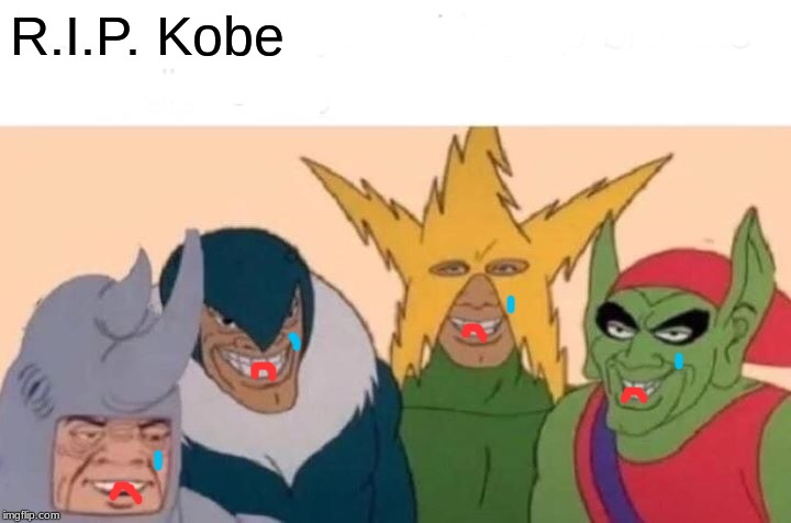 Me And The Boys | R.I.P. Kobe | image tagged in memes,me and the boys | made w/ Imgflip meme maker