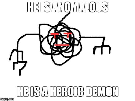 Blank White Template |  HE IS ANOMALOUS; HE IS A HEROIC DEMON | image tagged in blank white template | made w/ Imgflip meme maker
