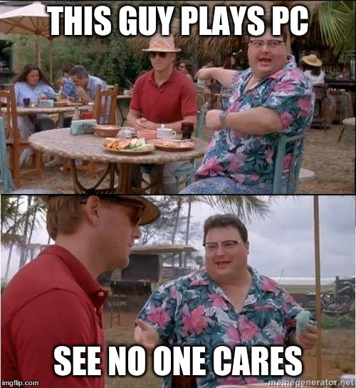 See? No one cares |  THIS GUY PLAYS PC; SEE NO ONE CARES | image tagged in see no one cares | made w/ Imgflip meme maker