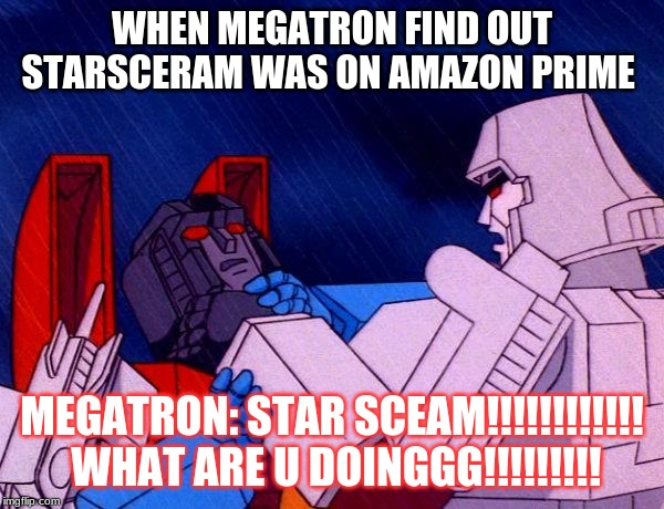 Transformers Megatron and Starscream |  WHEN MEGATRON FIND OUT STARSCERAM WAS ON AMAZON PRIME; MEGATRON: STAR SCEAM!!!!!!!!!!!!  WHAT ARE U DOINGGG!!!!!!!!! | image tagged in transformers megatron and starscream | made w/ Imgflip meme maker