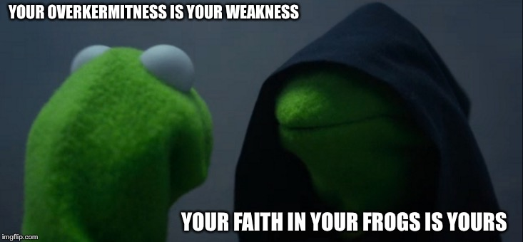 Evil Kermit |  YOUR OVERKERMITNESS IS YOUR WEAKNESS; YOUR FAITH IN YOUR FROGS IS YOURS | image tagged in memes,evil kermit,star wars,emperor palpatine,return of the jedi,kermit the frog | made w/ Imgflip meme maker