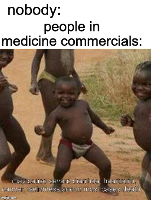 May cause death |  nobody:; people in medicine commercials:; may cause severe diarrhea, heartburn, cancer, weirdness and in most cases death. | image tagged in memes,third world success kid,funny,medicine,commercial,best meme | made w/ Imgflip meme maker