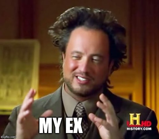 Ancient Aliens Meme | MY EX | image tagged in memes,ancient aliens | made w/ Imgflip meme maker