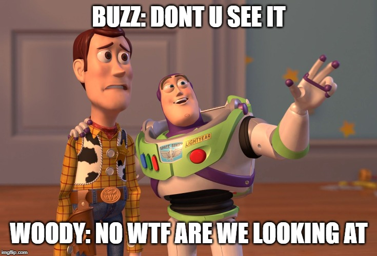 see it |  BUZZ: DONT U SEE IT; WOODY: NO WTF ARE WE LOOKING AT | image tagged in memes,x x everywhere,woody,buzz lightyear | made w/ Imgflip meme maker