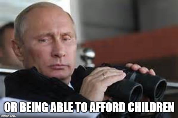 OR BEING ABLE TO AFFORD CHILDREN | made w/ Imgflip meme maker