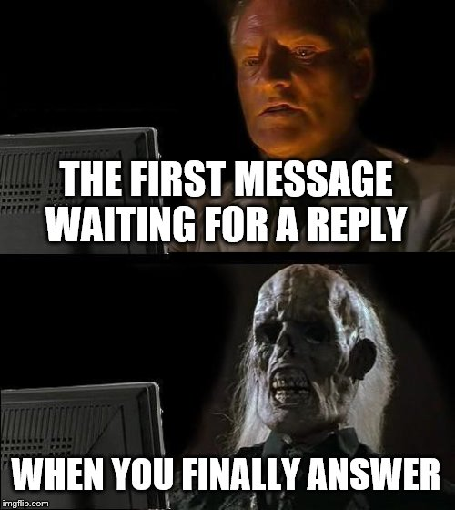 I'll Just Wait Here Meme |  THE FIRST MESSAGE WAITING FOR A REPLY; WHEN YOU FINALLY ANSWER | image tagged in memes,ill just wait here | made w/ Imgflip meme maker