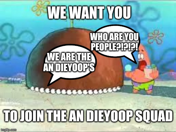 WHO ARE YOU PEOPLE? |  WE WANT YOU; WHO ARE YOU PEOPLE?!?!?! WE ARE THE AN DIEYOOP'S; TO JOIN THE AN DIEYOOP SQUAD | image tagged in who are you people | made w/ Imgflip meme maker