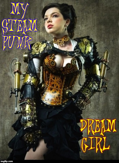 Is it just me or is this steampunk girl beautiful? |  MY STEAM PUNK; DREAM GIRL | image tagged in vince vance,steampunk,dream girl,reality,fantasy,god is love | made w/ Imgflip meme maker