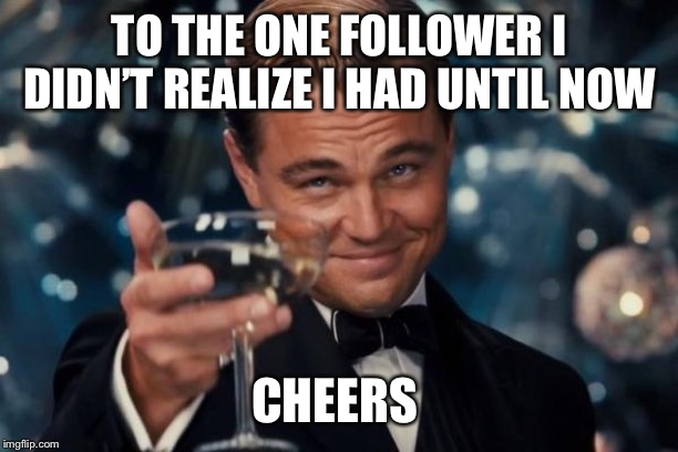 Leonardo Dicaprio Cheers |  TO THE ONE FOLLOWER I DIDN'T REALIZE I HAD UNTIL NOW; CHEERS | image tagged in memes,leonardo dicaprio cheers | made w/ Imgflip meme maker