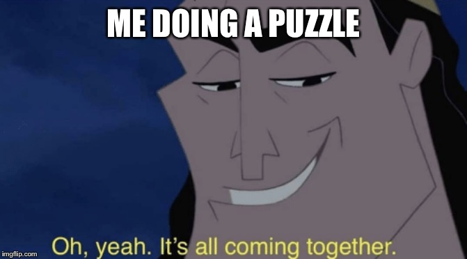 It's all coming together |  ME DOING A PUZZLE | image tagged in it's all coming together | made w/ Imgflip meme maker
