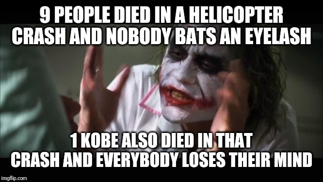 And everybody loses their minds Meme | 9 PEOPLE DIED IN A HELICOPTER CRASH AND NOBODY BATS AN EYELASH 1 KOBE ALSO DIED IN THAT CRASH AND EVERYBODY LOSES THEIR MIND | image tagged in memes,and everybody loses their minds | made w/ Imgflip meme maker