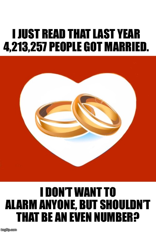 I JUST READ THAT LAST YEAR 4,213,257 PEOPLE GOT MARRIED. I DON'T WANT TO ALARM ANYONE, BUT SHOULDN'T THAT BE AN EVEN NUMBER? | image tagged in got married,i just read,marriage,last year | made w/ Imgflip meme maker