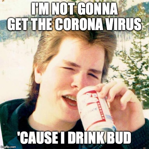 Eighties Teen |  I'M NOT GONNA GET THE CORONA VIRUS; 'CAUSE I DRINK BUD | image tagged in memes,eighties teen | made w/ Imgflip meme maker