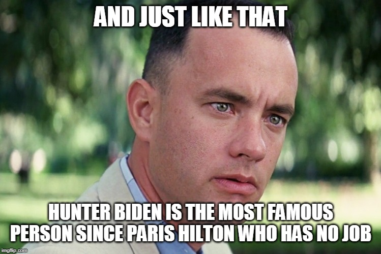 And Just Like That Meme |  AND JUST LIKE THAT; HUNTER BIDEN IS THE MOST FAMOUS PERSON SINCE PARIS HILTON WHO HAS NO JOB | image tagged in memes,and just like that | made w/ Imgflip meme maker