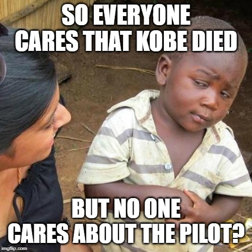 Third World Skeptical Kid |  SO EVERYONE CARES THAT KOBE DIED; BUT NO ONE CARES ABOUT THE PILOT? | image tagged in memes,third world skeptical kid | made w/ Imgflip meme maker