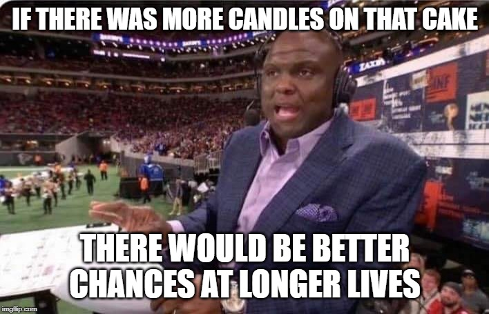 IF THERE WAS MORE CANDLES ON THAT CAKE THERE WOULD BE BETTER CHANCES AT LONGER LIVES | image tagged in booger mcfarland mnf | made w/ Imgflip meme maker