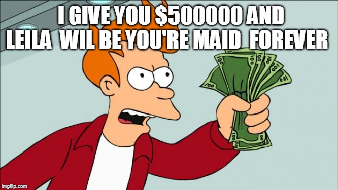 Shut up and take my money | I GIVE YOU $500000 AND LEILA  WIL BE YOU'RE MAID  FOREVER | image tagged in shut up and take my money | made w/ Imgflip meme maker
