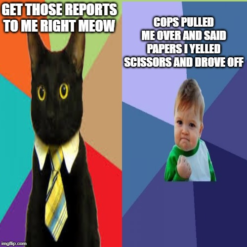 GET THOSE REPORTS TO ME RIGHT MEOW COPS PULLED ME OVER AND SAID PAPERS I YELLED SCISSORS AND DROVE OFF | image tagged in cops | made w/ Imgflip meme maker