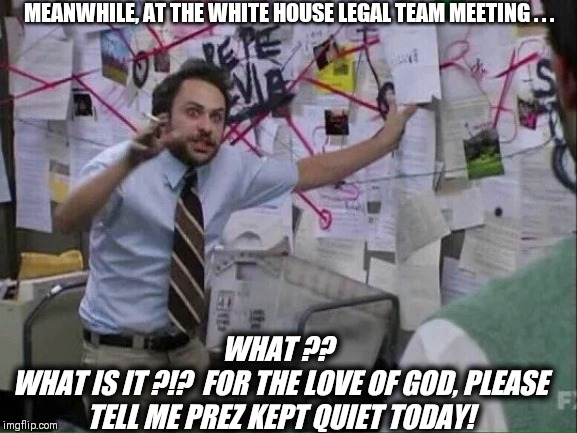 Pepe Silvia | MEANWHILE, AT THE WHITE HOUSE LEGAL TEAM MEETING . . . WHAT ??  WHAT IS IT ?!?  FOR THE LOVE OF GOD, PLEASE TELL ME PREZ KEPT QUIET TODAY! | image tagged in pepe silvia | made w/ Imgflip meme maker