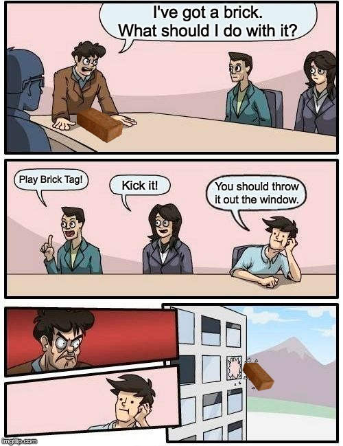 Boardroom Meeting Suggestion Meme | I've got a brick. What should I do with it? Play Brick Tag! Kick it! You should throw it out the window. | image tagged in memes,boardroom meeting suggestion | made w/ Imgflip meme maker