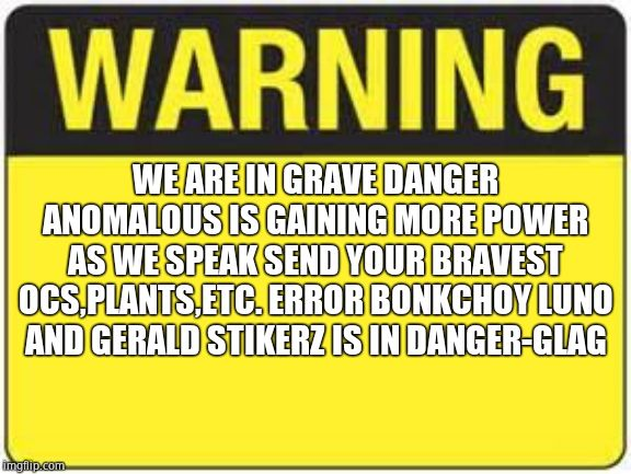 blank warning sign |  WE ARE IN GRAVE DANGER ANOMALOUS IS GAINING MORE POWER AS WE SPEAK SEND YOUR BRAVEST OCS,PLANTS,ETC. ERROR BONKCHOY LUNO AND GERALD STIKERZ IS IN DANGER-GLAG | image tagged in blank warning sign | made w/ Imgflip meme maker