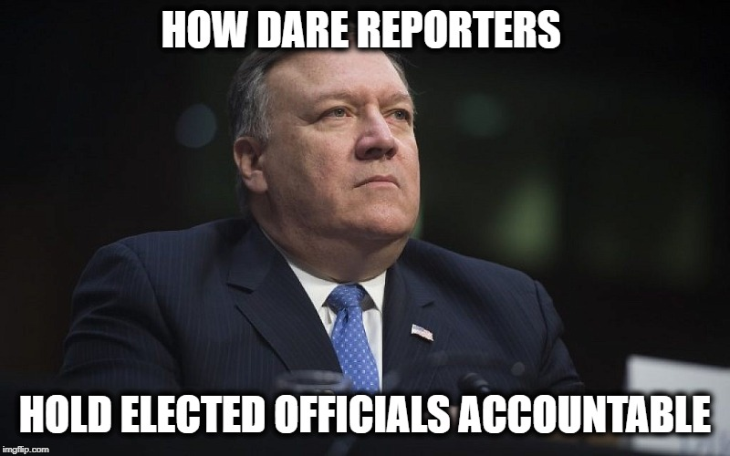 Most corrupt US government ever | HOW DARE REPORTERS HOLD ELECTED OFFICIALS ACCOUNTABLE | image tagged in mike pompeo,liar,corruption,impeach trump,maga,politics | made w/ Imgflip meme maker