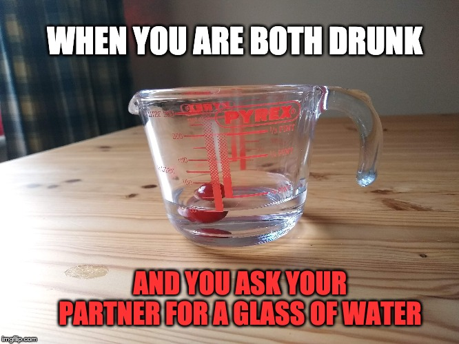 Water | WHEN YOU ARE BOTH DRUNK AND YOU ASK YOUR PARTNER FOR A GLASS OF WATER | image tagged in drunk,water,drinking,men,disappointment | made w/ Imgflip meme maker