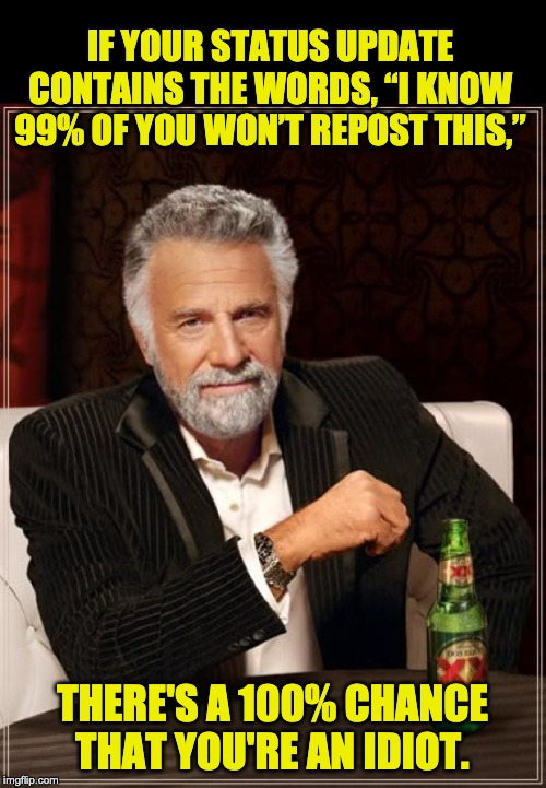 "The Most Interesting Man In The World Meme | IF YOUR STATUS UPDATE CONTAINS THE WORDS, ""I KNOW 99% OF YOU WON'T REPOST THIS,"" THERE'S A 100% CHANCE THAT YOU'RE AN IDIOT. 