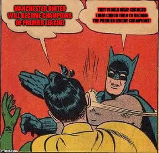 True or not? |  MANCHESTER UNITED WILL BECOME CHAMPIONS OF PREMIER LEAGUE! THEY WOULD HAVE CHANGED THEIR COACH THAN TO BECOME THE PREMIER LEAGUE CHAMPIONS! | image tagged in memes,batman slapping robin,manchester united,champions,manchester | made w/ Imgflip meme maker
