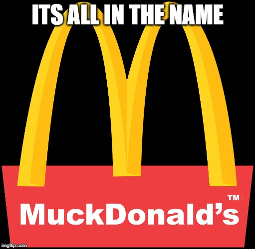 Muckdonalds |  ITS ALL IN THE NAME | image tagged in mcdonalds,junk food | made w/ Imgflip meme maker