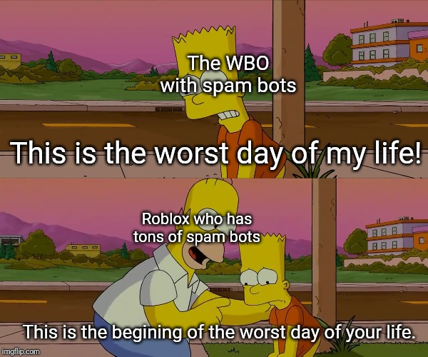 The WBO is starting ton get spam bots now. |  The WBO with spam bots; This is the worst day of my life! Roblox who has tons of spam bots; This is the begining of the worst day of your life. | image tagged in worst day of my life,internet scam,spammers,bots | made w/ Imgflip meme maker