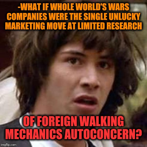 -Let's be honestly, this is accurately taken good will association. | -WHAT IF WHOLE WORLD'S WARS COMPANIES WERE THE SINGLE UNLUCKY MARKETING MOVE AT LIMITED RESEARCH OF FOREIGN WALKING MECHANICS AUTOCONCERN? | image tagged in memes,conspiracy keanu,world war 2,marketing,war machine,research | made w/ Imgflip meme maker
